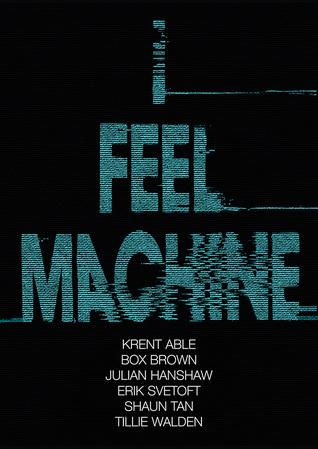I Feel Machine by Krent Able, Erik Svetoft, Tillie Walden, Julian Hanshaw, Shaun Tan, Box Brown