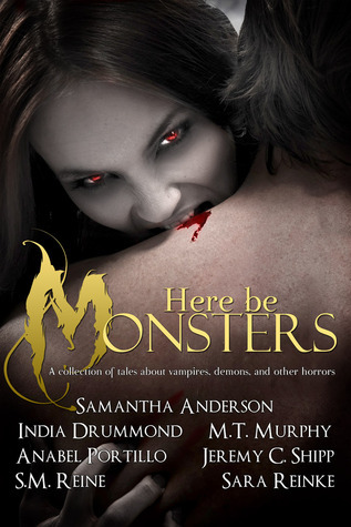 Here Be Monsters: An Anthology of Monster Tales by Samantha Anderson, M.T. Murphy, India Drummond, S.M. Reine, Anabel Portillo, Jeremy C. Shipp, Sara Reinke