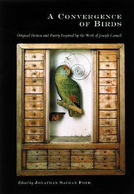 A Convergence of Birds: Original Fiction and Poetry Inspired by Joseph Cornell by Joyce Carol Oates, Robert Coover, Jonathan Safran Foer