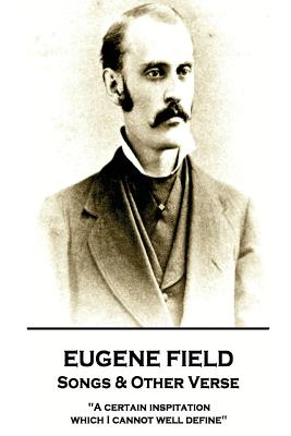 Eugene Field - Songs & Other Verse: A Certain Inspitation Which I Cannot Well Define by Eugene Field