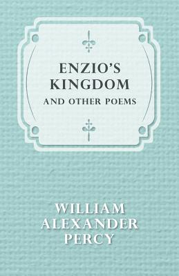 Enzio's Kingdom and Other Poems by William Alexander Percy