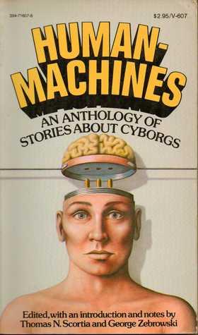 Human Machines: An Anthology of Stories about Cyborgs by Thomas N. Scortia, J.J. Coupling, Walter M. Miller Jr., James Blish, Henry Kuttner, Jack Dann, C.L. Moore, Damon Knight, George Zebrowski, Guy Endore