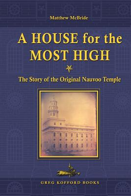 A House for the Most High: The Story of the Original Nauvoo Temple by Matthew McBride