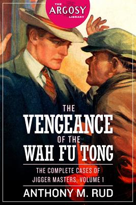 The Vengeance of the Wah Fu Tong: The Complete Cases of Jigger Masters, Volume 1 by Anthony M. Rud