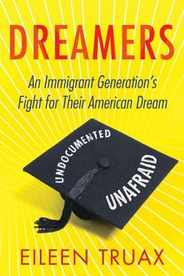 Dreamers: An Immigrant Generation's Fight for Their American Dream by Eileen Truax
