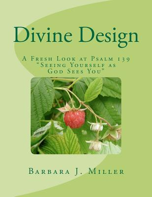 Divine Design: A Fresh Look at Psalm 139 Seeing Yourself as God Sees You by Barbara J. Miller