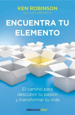 Encuentra Tu Elemento: El Camino Para Descubrir to Pasión Y Transformar Tu Vida / Finding Your Element by Ken Robinson