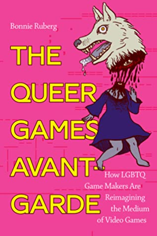 The Queer Games Avant-Garde: How LGBTQ Game Makers Are Reimagining the Medium of Video Games by Bonnie Ruberg