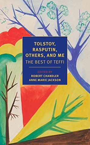 Tolstoy, Rasputin, Others, and Me: The Best of Teffi by Anne Marie Jackson, Teffi, Rose France, Robert Chandler, Elizabeth Chandler
