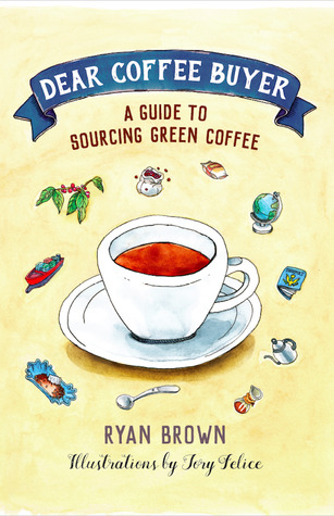 Dear Coffee Buyer: A Guide to Sourcing Green Coffee by Ryan Brown