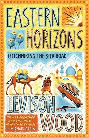 Eastern Horizons: Hitchhiking the Silk Road by Levison Wood