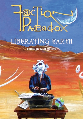 Faction Paradox: Liberating Earth by Juliet Kemp, E.H. Timms, Rachel Redhead, Kelly Hale, Lawrence Burton, Xanna Eve Chown, Q., Tansy Rayner Roberts, Kate Orman, Dorothy Ail