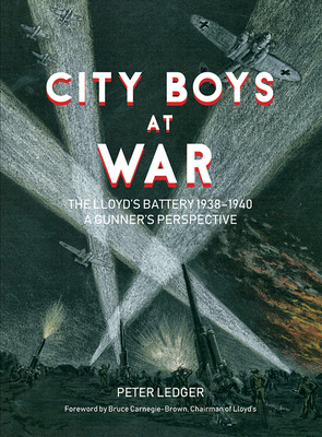 City Boys at War: The Lloyd's Battery 1938-1940: A Gunner's Perspective by Peter Ledger