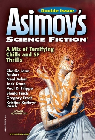 Asimov's Science Fiction, October/November 2013 by Robert Frazier, Paul Di Filippo, Gregory Frost, Igor Teper, Bruce Boston, Lou Ella Hickman, Neal Asher, Ian Creasey, Dominica Phetteplace, Erwin S. Strauss, Joel Richards, Bryan D. Dietrich, Robert Silverberg, Jack Dann, Charlie Jane Anders, Sheila Williams, Ed Finn, Sheila Finch, Norman Spinrad, Anya Johanna DeNiro, James Patrick Kelly, Meg Pontecorvo, Ian McHugh, Jack O'Brien, Kristine Kathryn Rusch