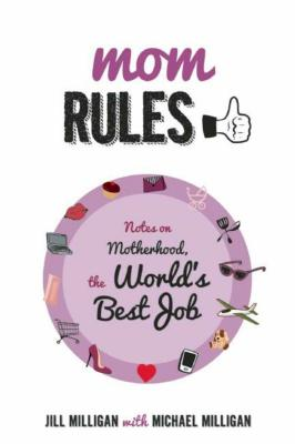 Mom Rules: Notes on Motherhood, the World's Best Job by Jill Milligan