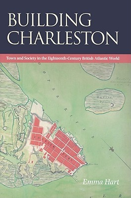 Building Charleston: Town and Society in the Eighteenth-Century British Atlantic World by Emma Hart