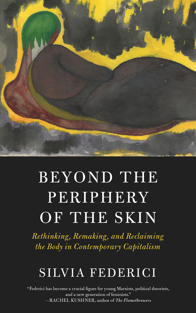 Beyond the Periphery of the Skin: Rethinking, Remaking, and Reclaiming the Body in Contemporary Capitalism by Silvia Federici