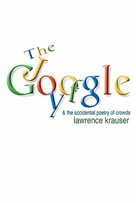 The Joy of Google: and the accidental poetry of crowds by Lawrence Krauser