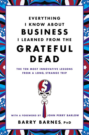 Everything I Know About Business I Learned from the Grateful Dead: The Ten Most Innovative Lessons from a Long, Strange Trip by John Perry Barlow, Barry Barnes