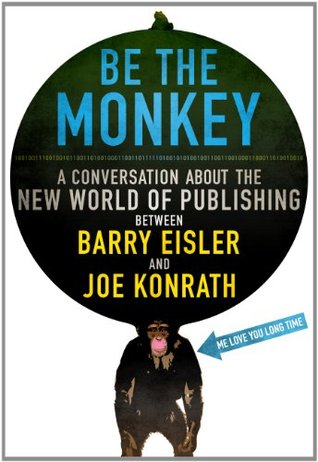 Be the Monkey: A Conversation About the New World of Publishing by J.A. Konrath, Jack Kilborn, Barry Eisler