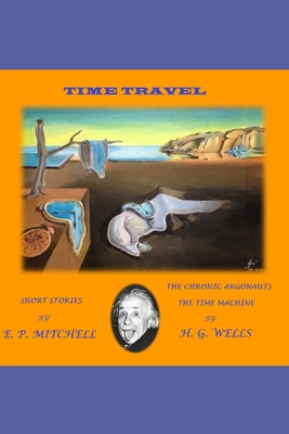 E. P. MITCHELL / H. G. WELLS (Annotated): Short stories / The Chronic Argonauts - The Time Machine by Edward Page Mitchell