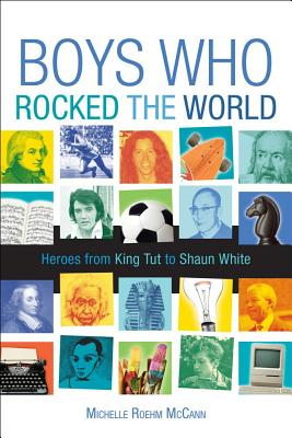 Boys Who Rocked the World: Heroes from King Tut to Bruce Lee by Michelle Roehm McCann