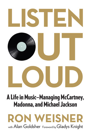 Listen Out Loud: A Life in Music--Managing McCartney, Madonna, and Michael Jackson by Ron Weisner