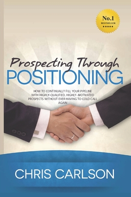 Prospecting Through Positioning: How To Continually Fill Your Pipeline With Highly-Qualified, Highly-Motivated Prospects Without Ever Having To Cold C by Chris Carlson