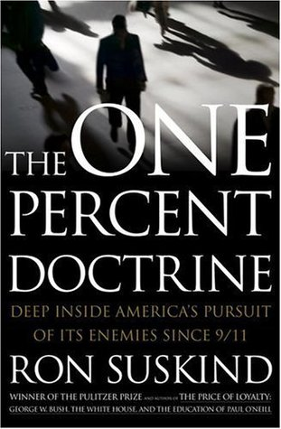 The One Percent Doctrine: Deep Inside America's Pursuit of Its Enemies Since 9/11 by Ron Suskind
