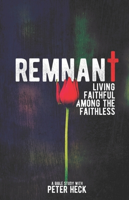 Remnant: Living faithful among the faithless by Peter Heck