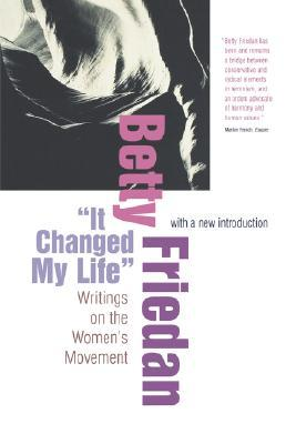 It Changed My Life: Writings on the Women\'s Movement, with a New Introduction by Betty Friedan
