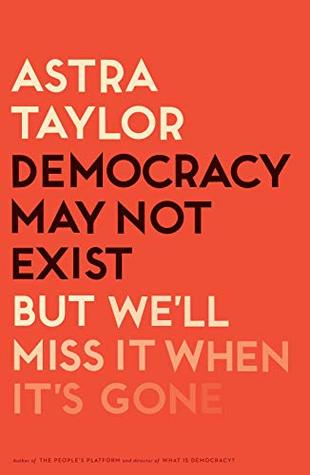 Democracy May Not Exist, But We'll Miss It When It's Gone by Astra Taylor