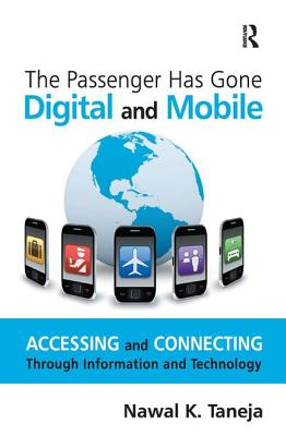 The Passenger Has Gone Digital and Mobile: Accessing and Connecting Through Information and Technology by Nawal K. Taneja