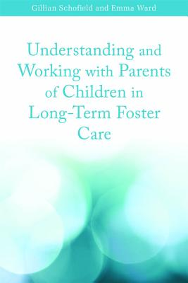 Understanding and Working with Parents of Children in Long-Term Foster Care by Emma Ward, Gillian Schofield