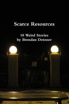 Scarce Resources: 18 Weird Stories by Brendan Detzner by Brendan Detzner