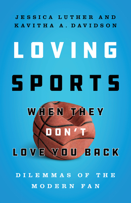 Loving Sports When They Don't Love You Back: Dilemmas of the Modern Fan by Jessica Luther, Kavitha Davidson