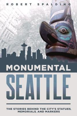 Monumental Seattle: The Stories Behind the City's Statues, Memorials, and Markers by Robert Spalding