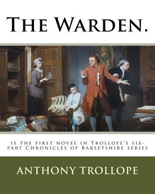 The Warden.: is the first novel in Trollope's six-part Chronicles of Barsetshire series by Anthony Trollope