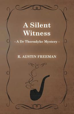 A Silent Witness (a Dr Thorndyke Mystery) by R. Austin Freeman