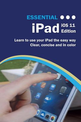 Essential iPad IOS 11 Edition: The Illustrated Guide to Using Your iPad by Kevin Wilson