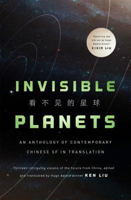 Invisible Planets: Contemporary Chinese Science Fiction in Translation by Cheng Jingbo, Liu Cixin, Xia Jia, Ma Boyong, Chen Qiufan, Hao Jingfang, Ken Liu, Tang Fei