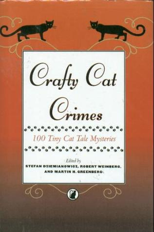 Crafty Cat Crimes: 100 Tiny Cat Tale Mysteries by Barbara D'Amato, Leslie What, Jill Giencke, Jane Yolen, Nancy Jane Moore, Robert E. Weinberg, Lloyd Biggle Jr., Marilyn Mattie Brahen, T.M. Bradshaw, Jill Morgan, Michael Grisi, Connie Wilkins, Del Stone Jr., Brian Plante, Brett Hudgins, Dorothy Cannell, Larry Segriff, Jo-Ann Lamon Reccoppa, Bill Pronzini, Tracy Knight, K.D. Wentworth, Viki S. Rollins, Paul Duncan, Martha Bayless, Diane Arrelle, J.A. Jance, Heidi E.Y. Stemple, Pat MacEwen, M. Christian, Kurtis Roth, Caroline Rhodes, Rebecca Lickiss, Kathryn Burdette, Darrell Schweitzer, Tina L. Jens, Jerri M. Oakes, Beverly T. Haaf, Kathryn Ptacek, Max Allan Collins, David Owens, Will Murray, Janet Pack, Steve Lockley, Barbara Paul, Carole McIntyre, Gene DeWeese, Kristine Kathryn Rusch, Stefan R. Dziemianowicz, Ron Goulart, John Beyer