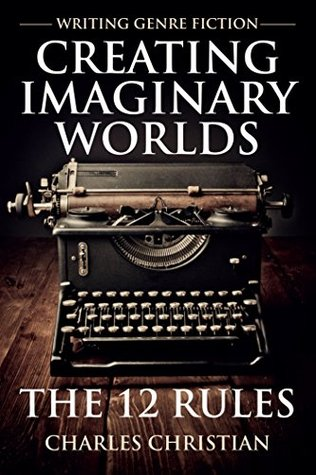 Writing Genre Fiction: Creating Imaginary Worlds: The 12 Rules by Charles Christian