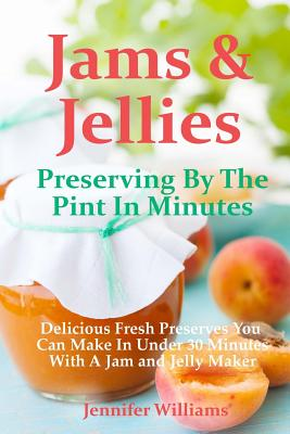 Jams and Jellies: Preserving By The Pint In Minutes: Delicious Fresh Preserves You Can Make In Under 30 Minutes With A Jam and Jelly Mak by Marilyn Haugen, Jennifer Williams