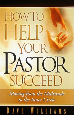 How to Help Your Pastor Succeed: Moving from the Multitude to the Inner Circle by Dave Williams
