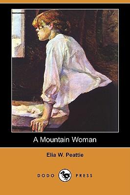 A Mountain Woman and Other Stories (Dodo Press) by Elia W. Peattie