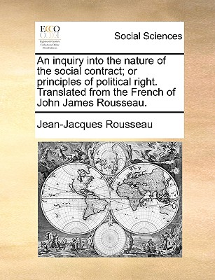An Inquiry Into the Nature of the Social Contract; Or Principles of Political Right. Translated from the French of John James Rousseau. by Jean Jacques Rousseau