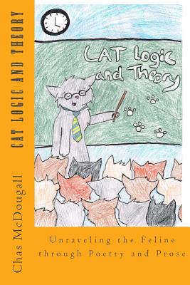 Cat Logic and Theory: Unraveling the Feline through Poetry and Prose by Chas McDougall