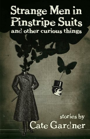 Strange Men in Pinstripe Suits & Other Curious Things by Cate Gardner