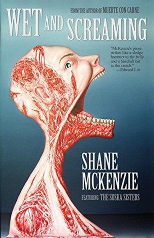 Wet and Screaming by Sylvia Soska, Jen Soska, Shane McKenzie